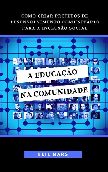A Educação na Comunidade - Como Criar Projetos de Desenvolvimento Comunitário para a Inclusão Social - cover
