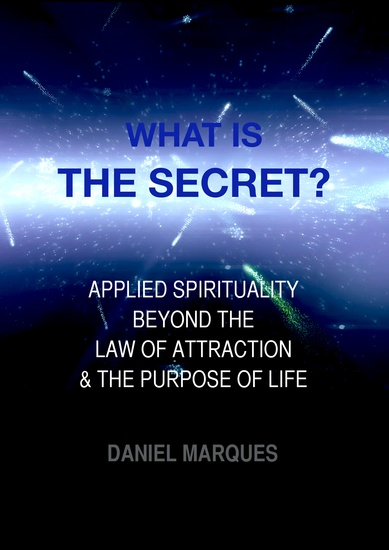 What is the secret? - Applied Spirituality beyond the Law of Attraction and the Purpose of Life - cover