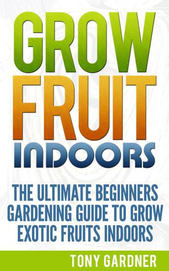 Grow Fruit Indoors: The Ultimate Beginners Gardening Guide to Grow Exotic Fruits Indoors - cover