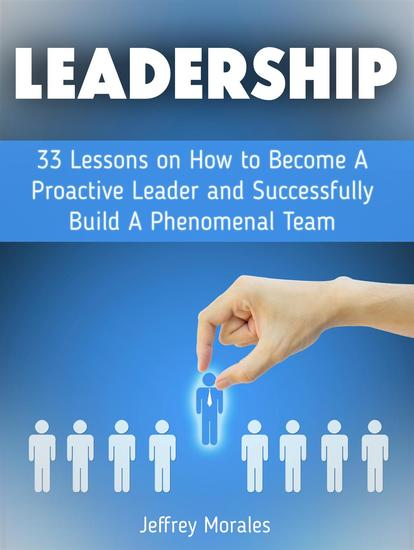 Leadership: 33 Lessons on How to Become A Proactive Leader and Successfully Build A Phenomenal Team - cover