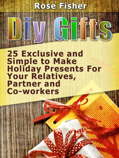Diy Gifts: 25 Exclusive and Simple to Make Holiday Presents For Your Relatives Partner and Co-workers - cover