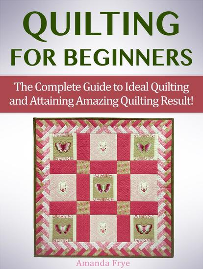 Quilting for Beginners: The Complete Guide to Ideal Quilting and Attaining Amazing Quilting Result! - cover