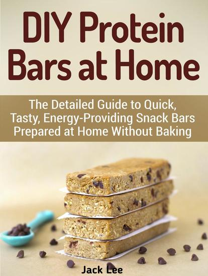 DIY Protein Bars at Home: The Detailed Guide to Quick Tasty Energy-Providing Snack Bars Prepared at Home Without Baking - cover
