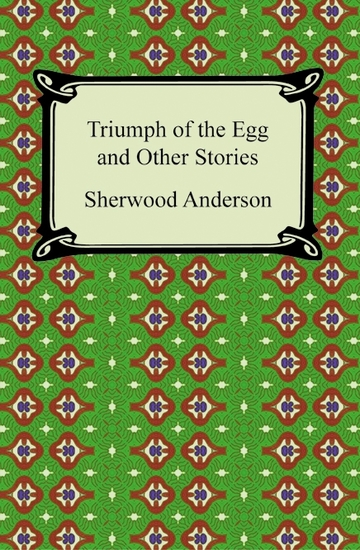 the triumph of the egg by sherwood anderson Some notes on the story the egg by sherwood anderson might reflect the grotesque nature of the farmer, the portrayal of the american dream and the theme of happiness the egg is found in anderson's book the triumph of the egg: a book of impressions from american life in tales and poems published in 1921.