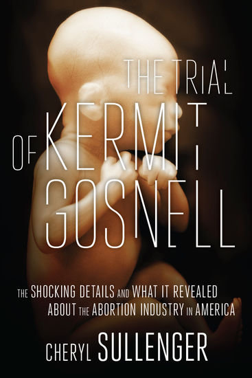 The Trial of Kermit Gosnell - The Shocking Details And What It Revealed About The Abortion Industry In America - cover