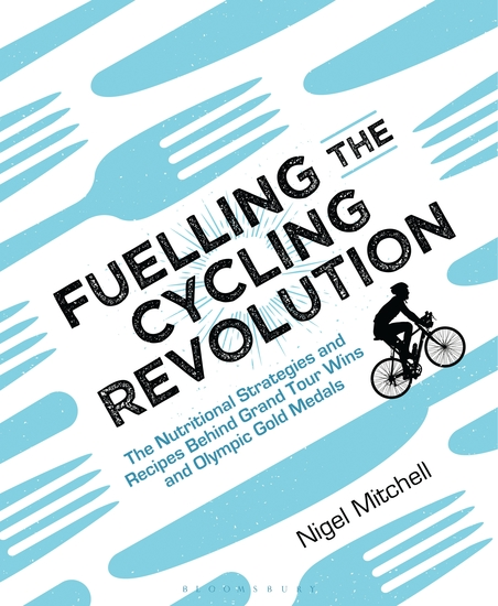 Fuelling the Cycling Revolution - The Nutritional Strategies and Recipes Behind Grand Tour Wins and Olympic Gold Medals - cover