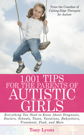 1001 Tips for the Parents of Autistic Girls - Everything You Need to Know About Diagnosis Doctors Schools Taxes Vacations Babysitters Treatments Food and More - cover