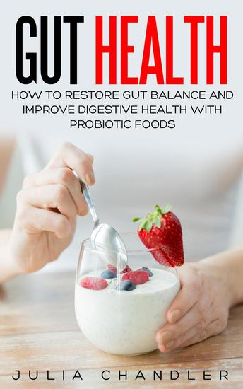 Gut Health: How to Restore Gut Balance and Improve Digestive Health with Probiotic Foods - cover