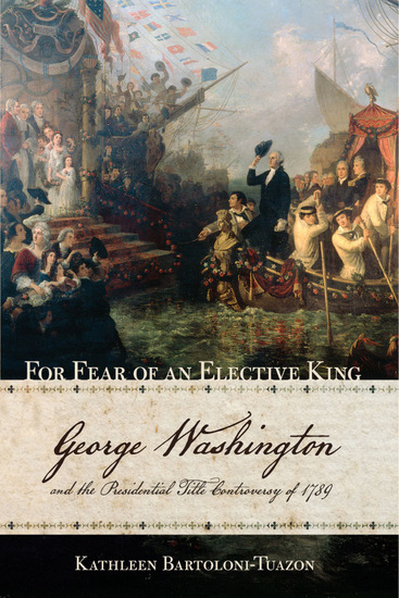 For Fear of an Elective King - George Washington and the Presidential Title Controversy of 1789 - cover