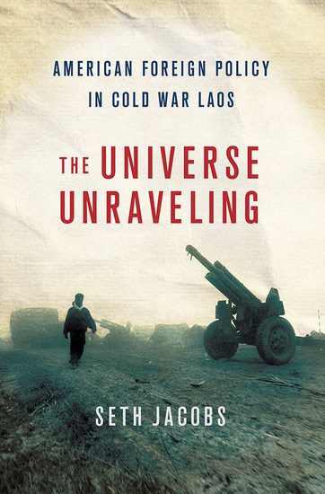 The Universe Unraveling - American Foreign Policy in Cold War Laos - cover