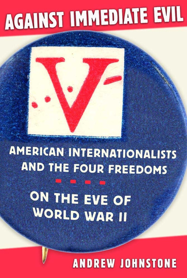 Against Immediate Evil - American Internationalists and the Four Freedoms on the Eve of World War II - cover