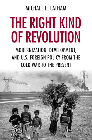 The Right Kind of Revolution - Modernization Development and US Foreign Policy from the Cold War to the Present - cover