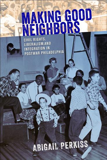 Making Good Neighbors - Civil Rights Liberalism and Integration in Postwar Philadelphia - cover