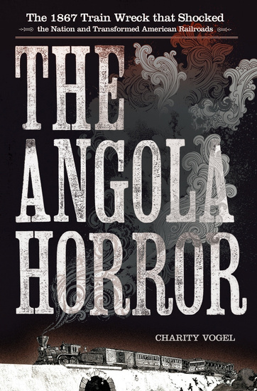 The Angola Horror - The 1867 Train Wreck That Shocked the Nation and Transformed American Railroads - cover