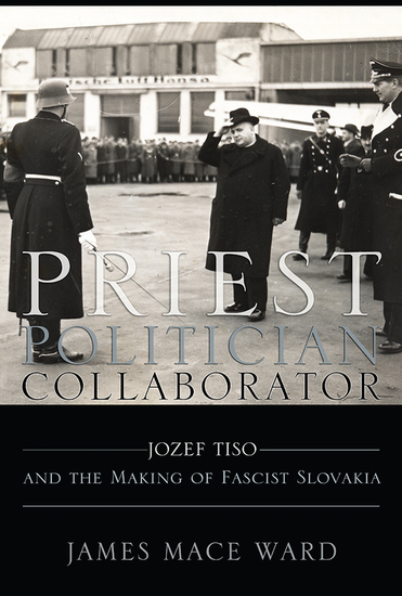 Priest Politician Collaborator - Jozef Tiso and the Making of Fascist Slovakia - cover