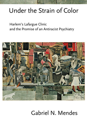 Under the Strain of Color - Harlem's Lafargue Clinic and the Promise of an Antiracist Psychiatry - cover