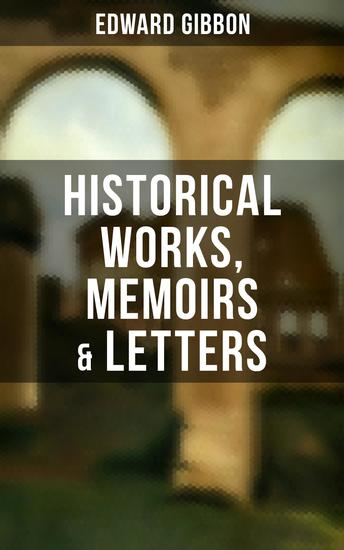 """Edward Gibbon: Historical Works Memoirs & Letters - Including """"The History of the Decline and Fall of the Roman Empire"""" - cover"""