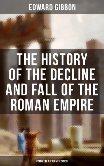The History of the Decline and Fall of the Roman Empire (Complete 6 Volume Edition) - From the Height of the Roman Empire to the Fall of Byzantium - cover