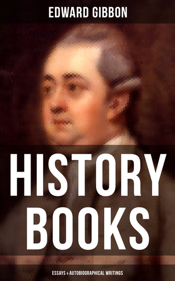 Edward Gibbon: History Books Essays & Autobiographical Writings - Including The History of the Decline and Fall of the Roman Empire - cover