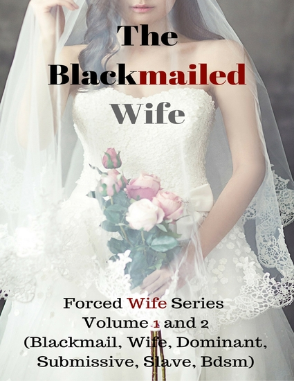 The Blackmailed Wife – Forced Wife Series Volume 1 and 2 (Blackmail Wife Dominant Submissive Slave Bdsm) - cover