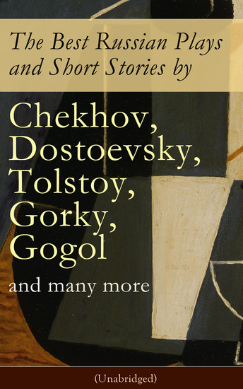 The Best Russian Plays and Short Stories by Chekhov Dostoevsky Tolstoy Gorky Gogol and many more (Unabridged): An All Time Favorite Collection from the Renowned Russian dramatists and Writers (Including Essays and Lectures on Russian Novelists) - cover