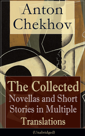 Anton Chekhov: The Collected Novellas and Short Stories in Multiple Translations (Unabridged) - Over 200 Stories From the Renowned Russian Playwright and Author of Uncle Vanya Cherry Orchard and The Three Sisters in Multiple Translations - cover