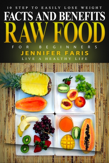 Raw Food for Beginners - Facts and Benefits (Live a Healthy Life): 10 Step to Easily Lose Weight: Raw Food Diet How to Lose Weight Fast Vegan Recipes Healthy Living - cover