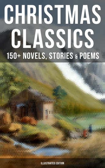 Christmas Classics: 150+ Novels Stories & Poems (Illustrated Edition) - A Christmas Carol The Gift of the Magi Life and Adventures of Santa Claus Little Women… - cover