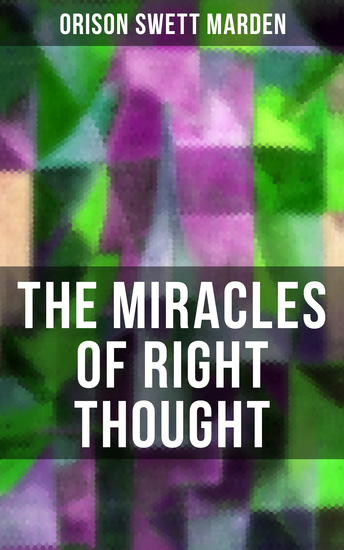 THE MIRACLES OF RIGHT THOUGHT - How to Strangle Every Idea of Deficiency Imperfection or Inferiority and Achieving Self-Confidence and the Power within You - cover
