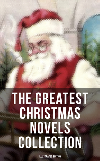 The Greatest Christmas Novels Collection (Illustrated Edition) - Life and Adventures of Santa Claus The Romance of a Christmas Card The Little City of Hope - cover