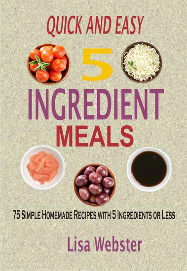 QUICK AND EASY 5 INGREDIENT MEALS: 75 Simple Homemade Recipes with 5 Ingredients or Less - cover