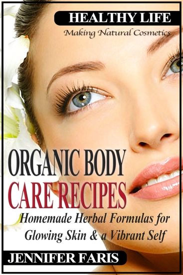 Organic Body Care Recipes - Homemade Herbal Formulas for Glowing Skin & a Vibrant Self (Making Natural Cosmetics): Beauty and Natural Skin Care Homemade Cosmetics Natural Beauty Recipes - cover