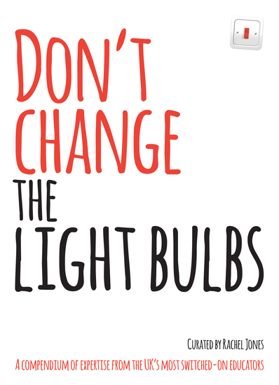 Don't Change the Light Bulbs - A compendium of expertise from the UK's most switched-on educators - cover