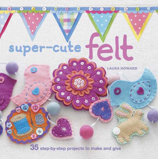 Super-cute Felt - 35 step-by-step projects to make and give - cover