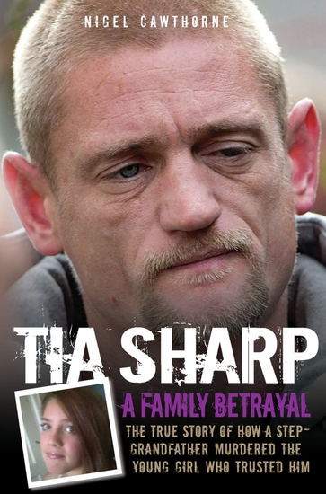 Tia Sharp - A Family Betrayal: The True Story of how a Step-Grandfather Murdered the Young Girl Who Trusted Him - cover