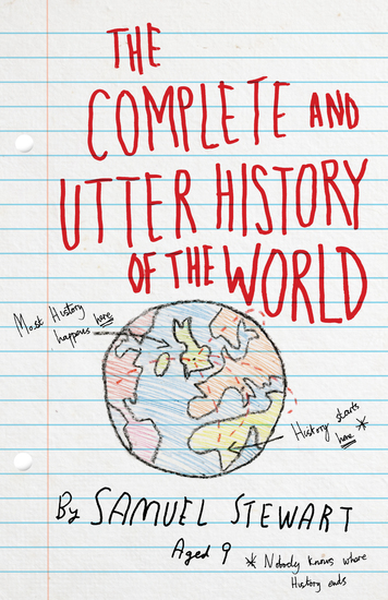The Complete and Utter History of the World According to Samuel Stewart Aged 9 - cover