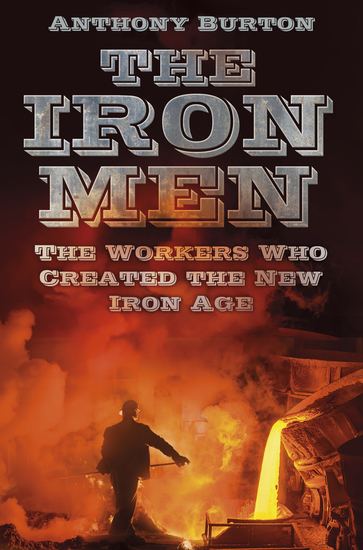 The Iron Men - The Workers Who Created the New Iron Age - cover