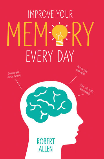Improve Your Memory - Develop your memory muscle * Increase your brain power * Think with clarity and creativity - cover