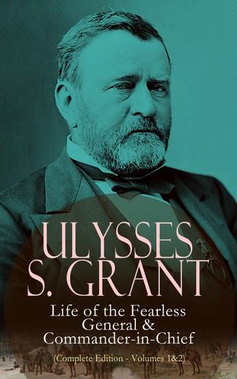 Ulysses S Grant: Life of the Fearless General & Commander-in-Chief (Complete Edition - Volumes 1&2) - cover