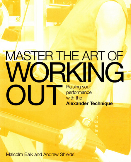 Master the Art of Working Out - Raising Your Performance with the Alexander Technique - cover