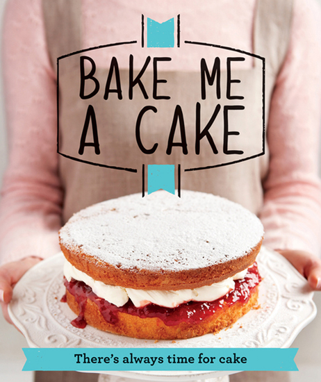 Bake Me a Cake - There's always time for cake - cover