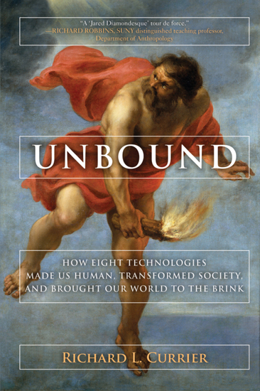 Unbound - How Eight Technologies Made Us Human and Brought Our World to the Brink - cover