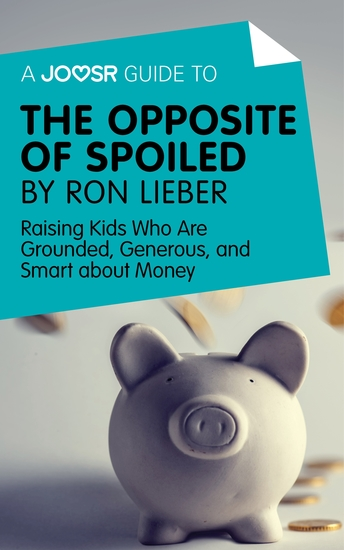 A Joosr Guide to The Opposite of Spoiled by Ron Lieber - Raising Kids Who Are Grounded Generous and Smart about Money - cover
