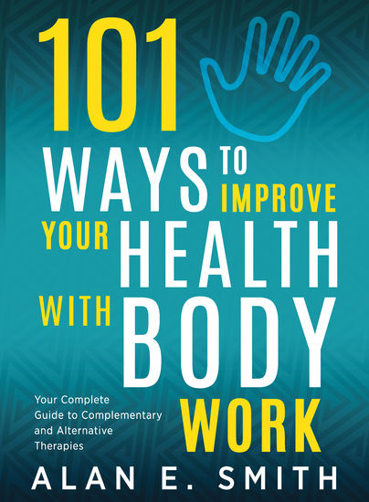 101 Ways to Improve Your Health with Body Work - Your Complete Guide to Complementary & Alternative Therapies - cover
