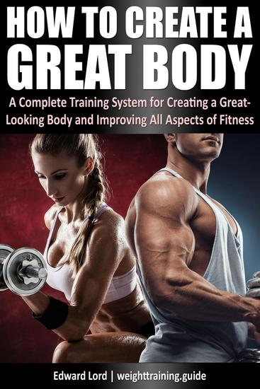 How to Create a Great Body - A Complete Training System for Creating a Great-Looking Body and Improving All Aspects of Fitness - cover