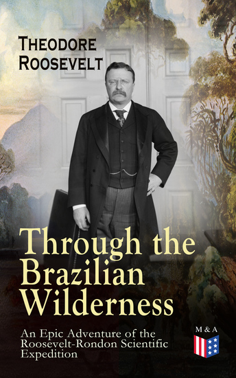 Through the Brazilian Wilderness - An Epic Adventure of the Roosevelt-Rondon Scientific Expedition - Organization and Members of the Expedition Cooperation With the Brazilian Government Travel to Paraguay Adventures in Brazilian Forests Plants and Animals of South America - cover