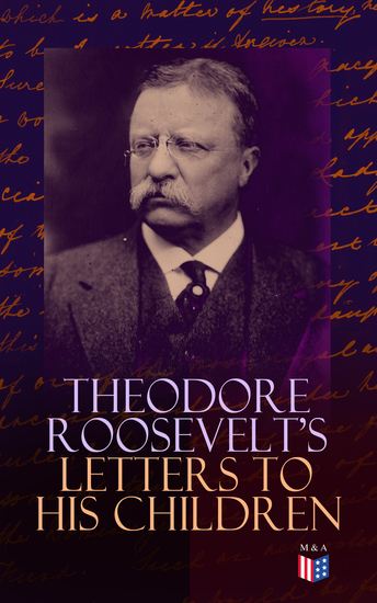 Theodore Roosevelt's Letters to His Children - Touching and Emotional Correspondence of the Former President with Alice Theodore III Kermit Ethel Archibald and Quentin From Their Early Childhood Until Their Adulthood - cover