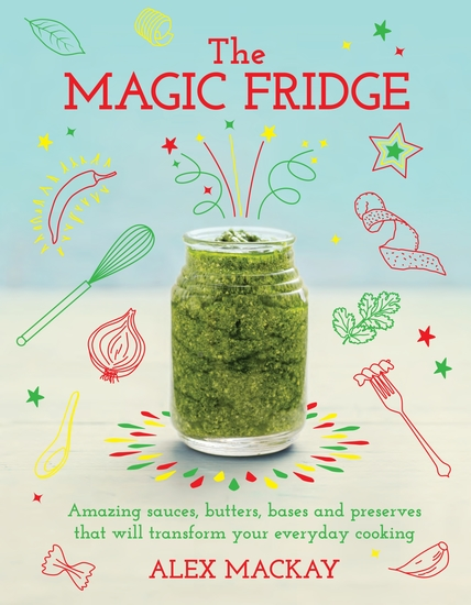 The Magic Fridge - Amazing sauces butters bases and preserves that will transform your everyday cooking - cover