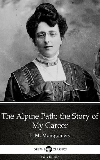 The Alpine Path: the Story of My Career by L M Montgomery (Illustrated) - cover