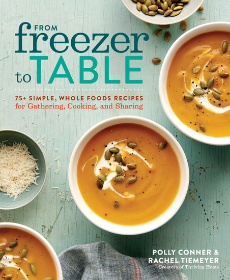 From Freezer to Table - 75+ Simple Whole Foods Recipes for Gathering Cooking and Sharing - cover